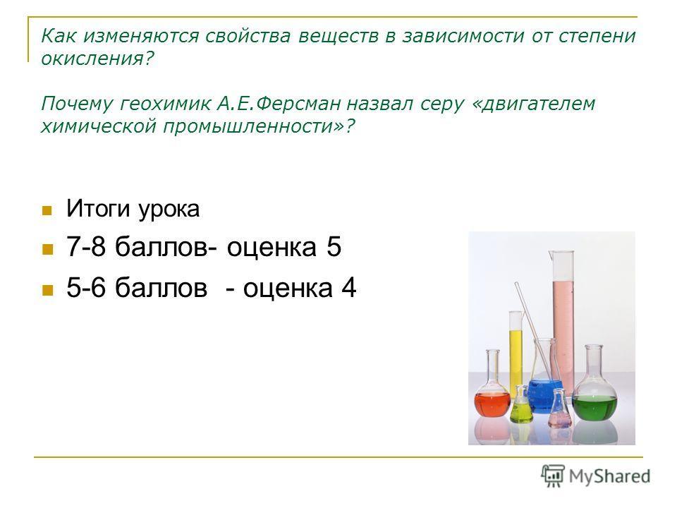 Как изменяются свойства веществ в зависимости от степени окисления? Почему геохимик А.Е.Ферсман назвал серу «двигателем химической промышленности»? Итоги урока 7-8 баллов- оценка 5 5-6 баллов - оценка 4