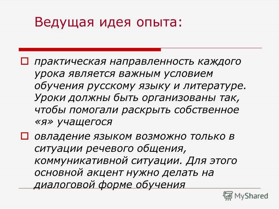 Ведущая идея опыта: практическая направленность каждого урока является важным условием обучения русскому языку и литературе. Уроки должны быть организованы так, чтобы помогали раскрыть собственное «я» учащегося овладение языком возможно только в ситу