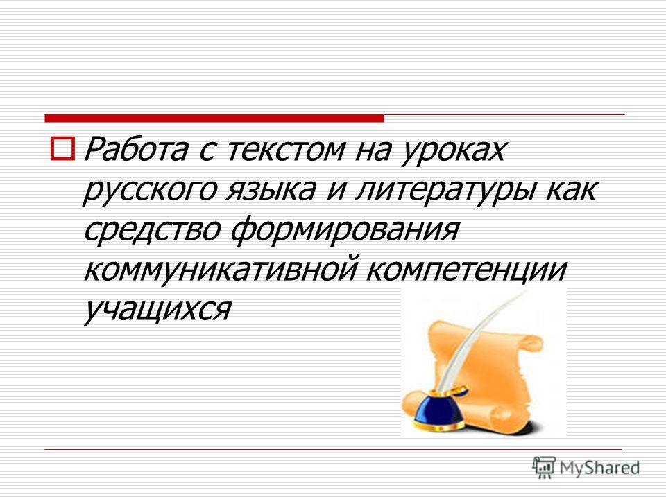 Работа с текстом на уроках русского языка и литературы как средство формирования коммуникативной компетенции учащихся