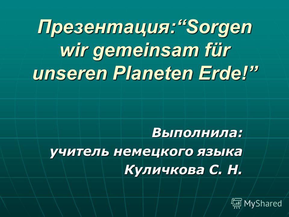 Презентация:Sorgen wir gemeinsam für unseren Planeten Erde! Выполнила: учитель немецкого языка Куличкова С. Н.