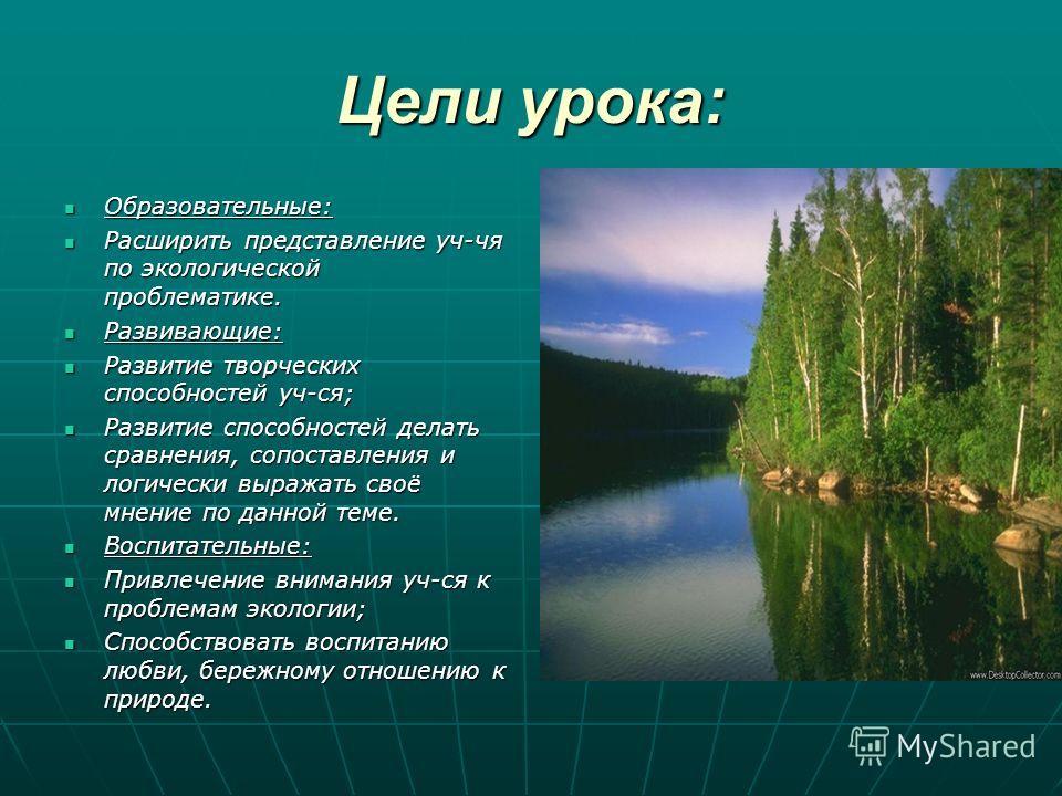 Цели урока: Образовательные: Образовательные: Расширить представление уч-чя по экологической проблематике. Расширить представление уч-чя по экологической проблематике. Развивающие: Развивающие: Развитие творческих способностей уч-ся; Развитие творчес