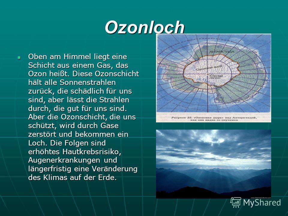 Ozonloch Oben am Himmel liegt eine Schicht aus einem Gas, das Ozon heißt. Diese Ozonschicht hält alle Sonnenstrahlen zurück, die schädlich für uns sind, aber lässt die Strahlen durch, die gut für uns sind. Aber die Ozonschicht, die uns schützt, wird