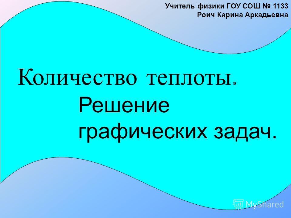 Количество теплоты. Решение графических задач. Учитель физики ГОУ СОШ 1133 Роич Карина Аркадьевна