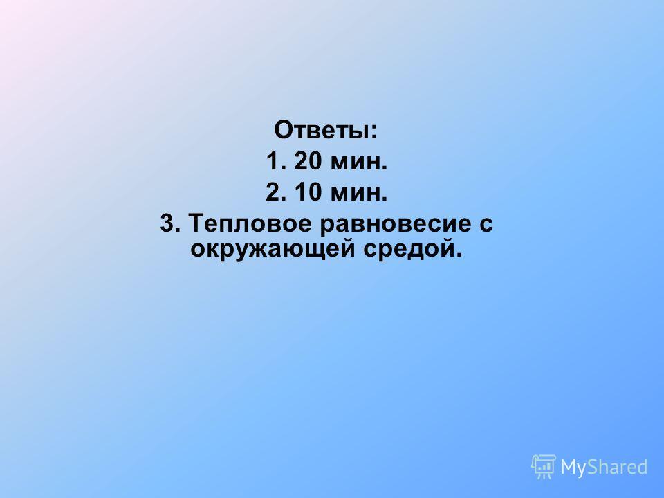Ответы: 1. 20 мин. 2. 10 мин. 3. Тепловое равновесие с окружающей средой.