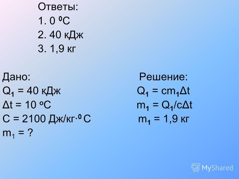 Ответы: 1. 0 0 C 2. 40 кДж 3. 1,9 кг Дано: Решение: Q 1 = 40 кДж Q 1 = cm 1 Δt Δt = 10 o C m 1 = Q 1 /cΔt C = 2100 Дж/кг· 0 C m 1 = 1,9 кг m 1 = ?