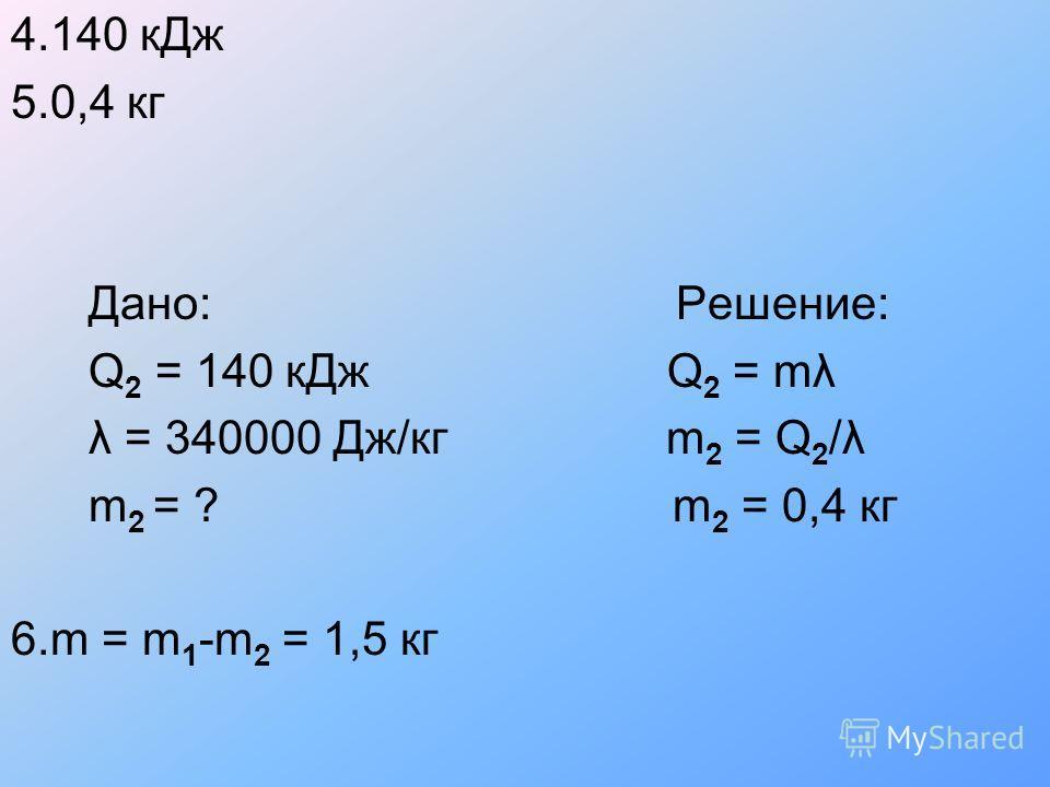 4.140 кДж 5.0,4 кг Дано: Решение: Q 2 = 140 кДж Q 2 = mλ λ = 340000 Дж/кг m 2 = Q 2 /λ m 2 = ? m 2 = 0,4 кг 6.m = m 1 -m 2 = 1,5 кг