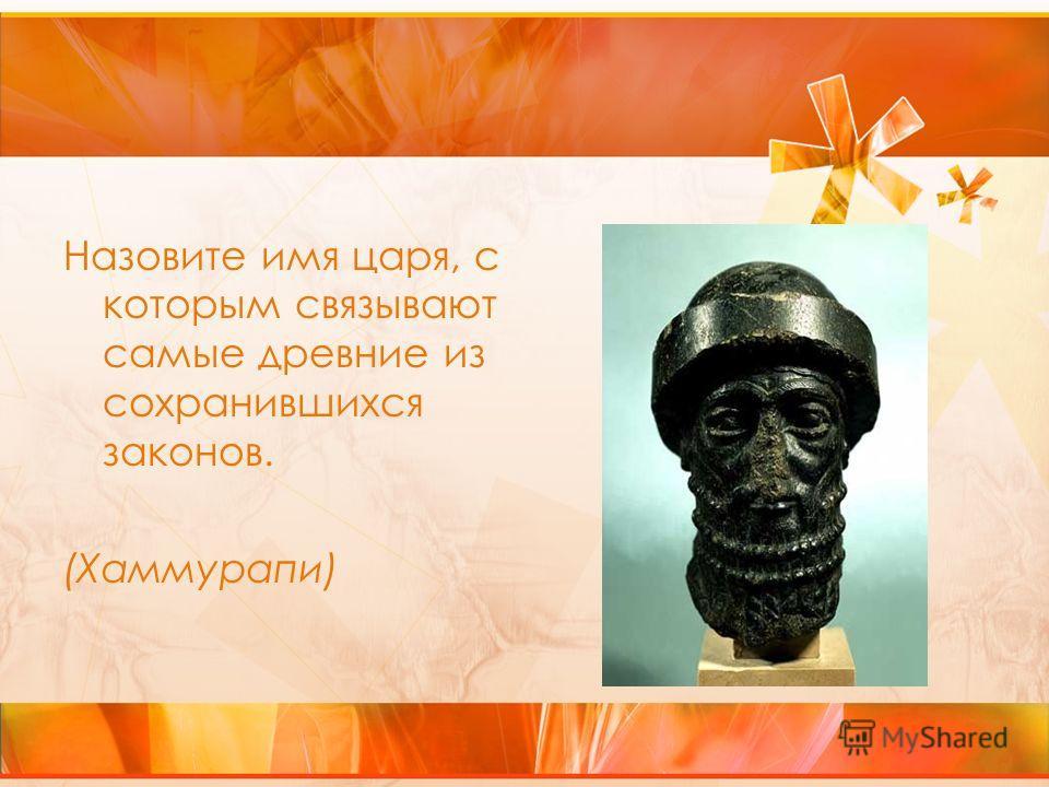 Назовите имя царя, с которым связывают самые древние из сохранившихся законов. (Хаммурапи)