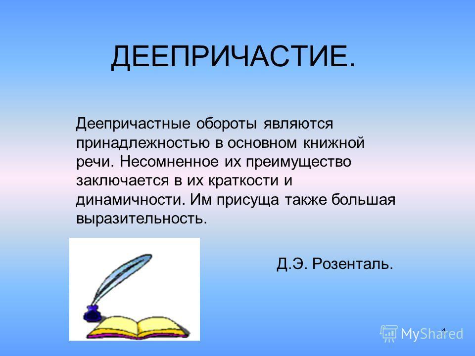 1 ДЕЕПРИЧАСТИЕ. Деепричастные обороты являются принадлежностью в основном книжной речи. Несомненное их преимущество заключается в их краткости и динамичности. Им присуща также большая выразительность. Д.Э. Розенталь.