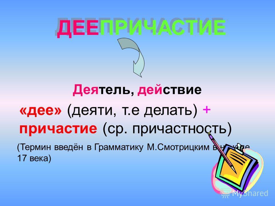 «дее» (деяти, т.е делать) + причастие (ср. причастность) (Термин введён в Грамматику М.Смотрицким в начале 17 века) Деятель, действие ДЕЕПРИЧАСТИЕ