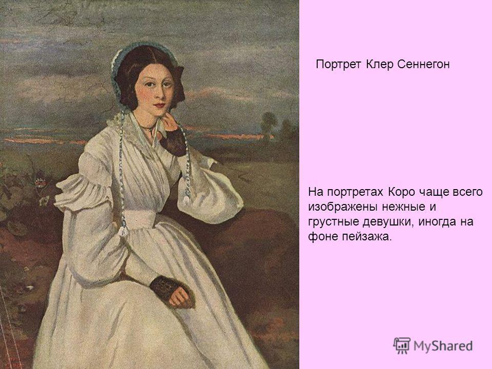 Портрет Клер Сеннегон На портретах Коро чаще всего изображены нежные и грустные девушки, иногда на фоне пейзажа.