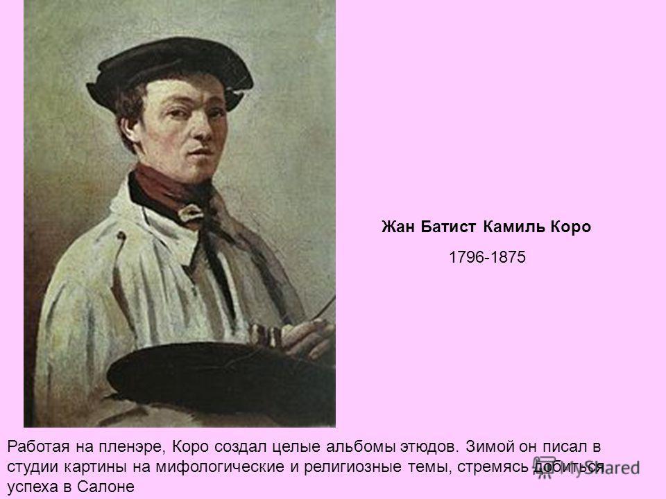 . Жан Батист Камиль Коро 1796-1875 Работая на пленэре, Коро создал целые альбомы этюдов. Зимой он писал в студии картины на мифологические и религиозные темы, стремясь добиться успеха в Салоне