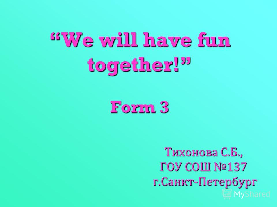 We will have fun together! Form 3 Тихонова С. Б., ГОУ СОШ 137 г. Санкт - Петербург