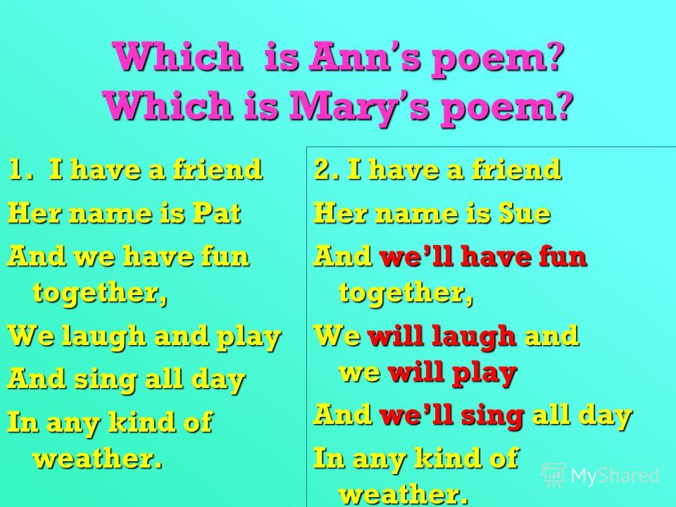Which is Anns poem? Which is Marys poem? 1. I have a friend Her name is Pat And we have fun together, We laugh and play And sing all day In any kind of weather. 2. I have a friend Her name is Sue And well have fun together, We will laugh and we will