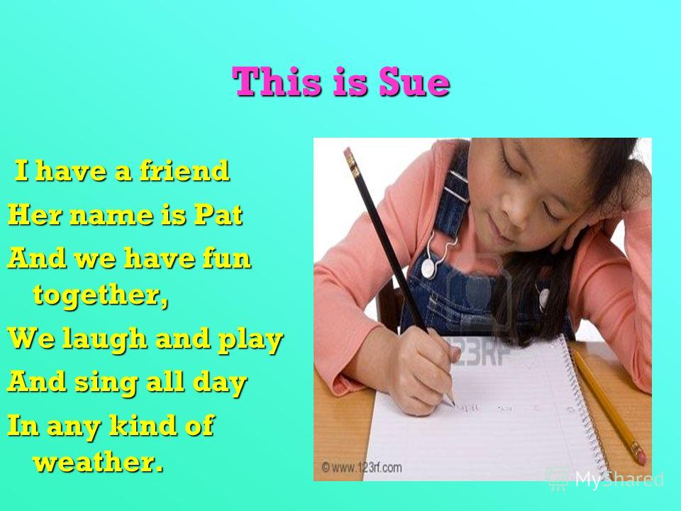 This is Sue I have a friend I have a friend Her name is Pat And we have fun together, We laugh and play And sing all day In any kind of weather.