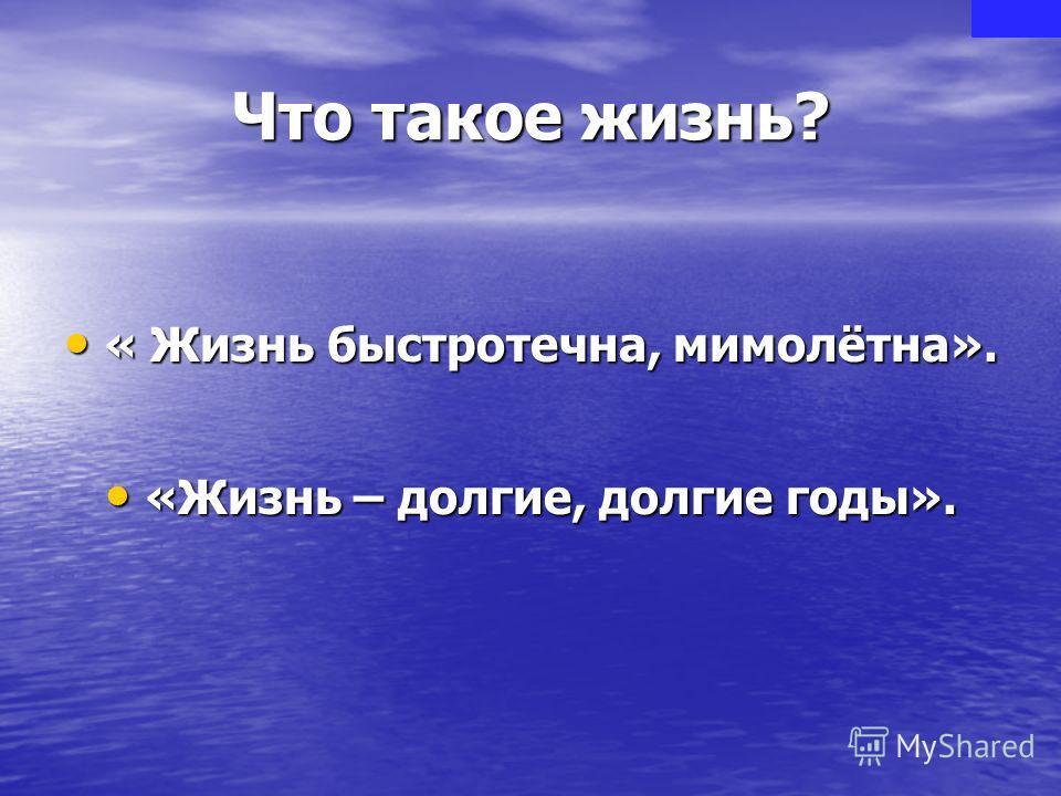 Что такое жизнь? « Жизнь быстротечна, мимолётна». « Жизнь быстротечна, мимолётна». «Жизнь – долгие, долгие годы». «Жизнь – долгие, долгие годы».