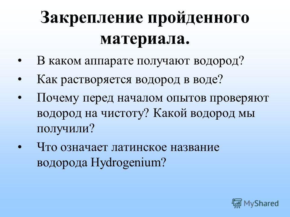 Закрепление пройденного материала. В каком аппарате получают водород? Как растворяется водород в воде? Почему перед началом опытов проверяют водород на чистоту? Какой водород мы получили? Что означает латинское название водорода Hydrogenium?