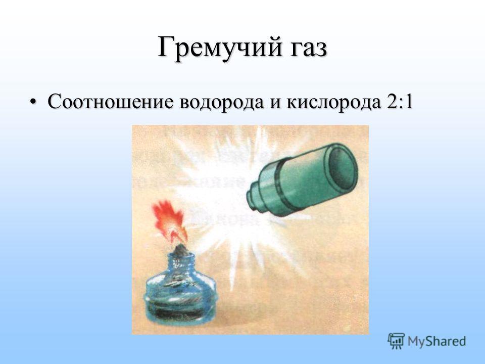 Гремучий газ Соотношение водорода и кислорода 2:1Соотношение водорода и кислорода 2:1