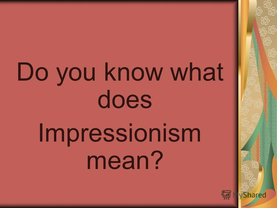 Do you know what does Impressionism mean?