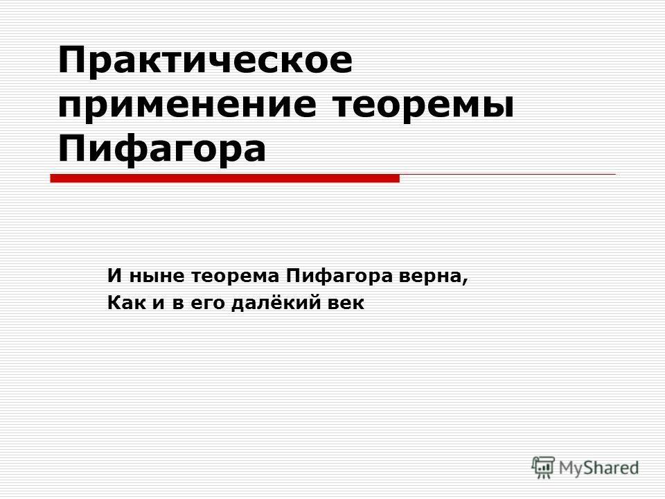 Практическое применение теоремы Пифагора И ныне теорема Пифагора верна, Как и в его далёкий век