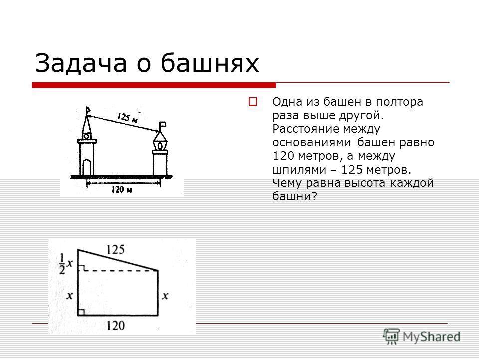Задача о башнях Одна из башен в полтора раза выше другой. Расстояние между основаниями башен равно 120 метров, а между шпилями – 125 метров. Чему равна высота каждой башни?