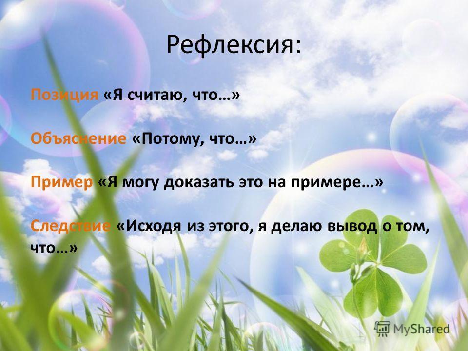 Рефлексия: Позиция «Я считаю, что…» Объяснение «Потому, что…» Пример «Я могу доказать это на примере…» Следствие «Исходя из этого, я делаю вывод о том, что…»