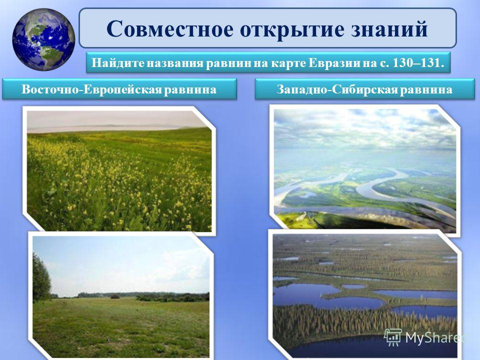 Совместное открытие знаний Найдите названия равнин на карте Евразии на с. 130–131. Восточно-Европейская равнина Западно-Сибирская равнина