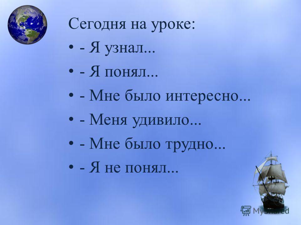 Сегодня на уроке: - Я узнал... - Я понял... - Мне было интересно... - Меня удивило... - Мне было трудно... - Я не понял...
