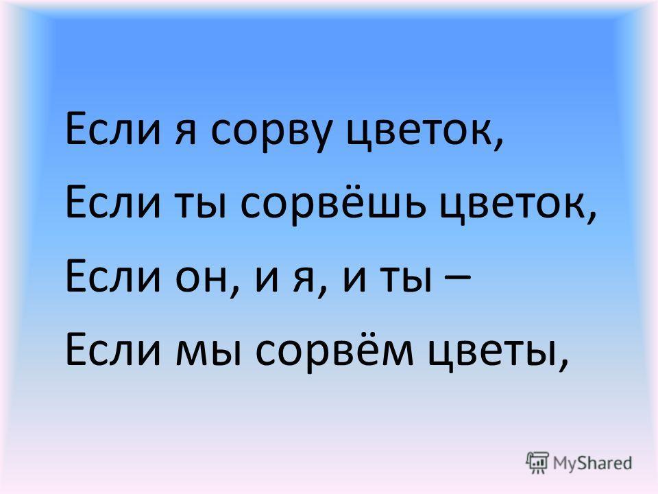 Если я сорву цветок, Если ты сорвёшь цветок, Если он, и я, и ты – Если мы сорвём цветы,