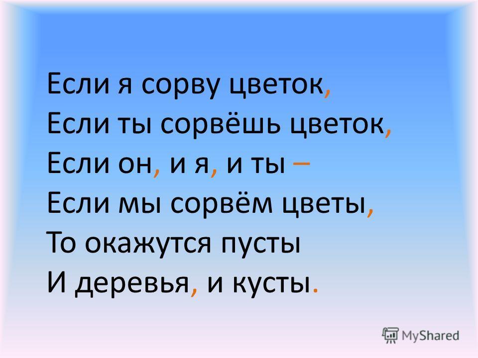Если я сорву цветок, Если ты сорвёшь цветок, Если он, и я, и ты – Если мы сорвём цветы, То окажутся пусты И деревья, и кусты.