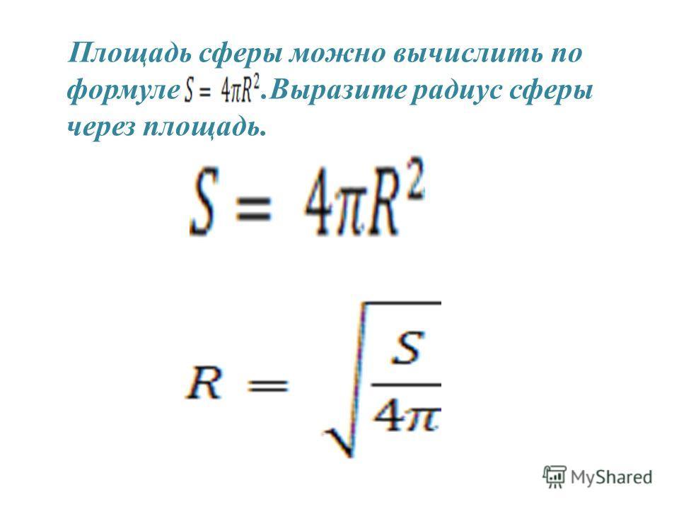 Площадь сферы можно вычислить по формуле.Выразите радиус сферы через площадь.