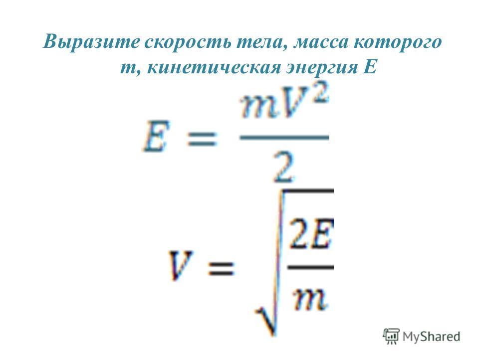 Выразите скорость тела, масса которого m, кинетическая энергия E