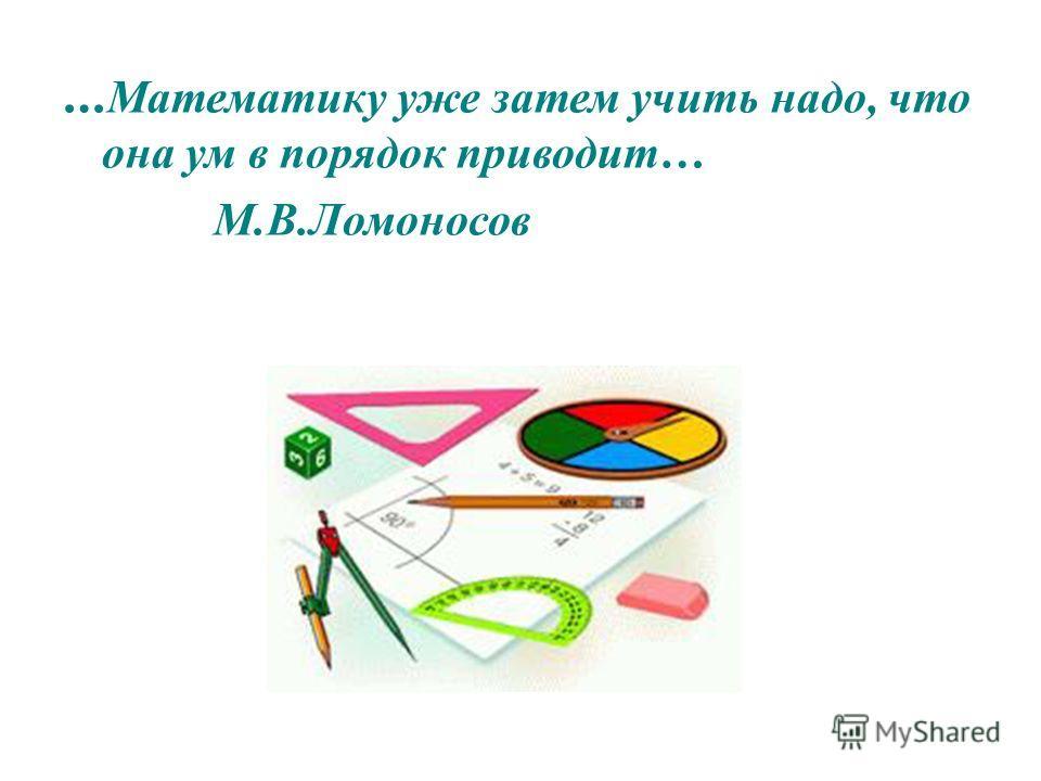 … Математику уже затем учить надо, что она ум в порядок приводит… М.В.Ломоносов