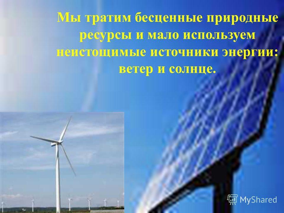 Мы тратим бесценные природные ресурсы и мало используем неистощимые источники энергии: ветер и солнце.