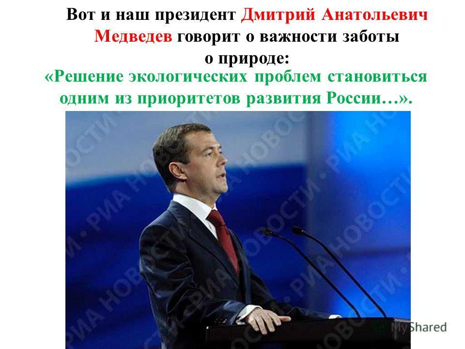Вот и наш президент Дмитрий Анатольевич Медведев говорит о важности заботы о природе: «Решение экологических проблем становиться одним из приоритетов развития России…».