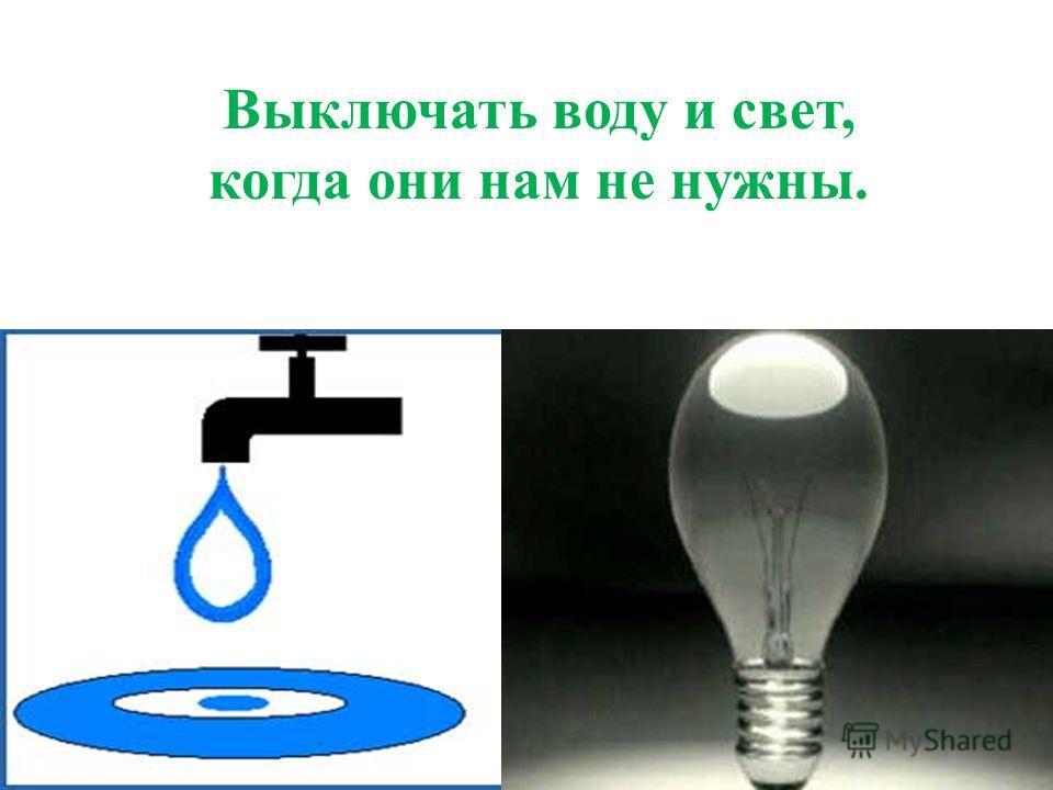 Выключать воду и свет, когда они нам не нужны.