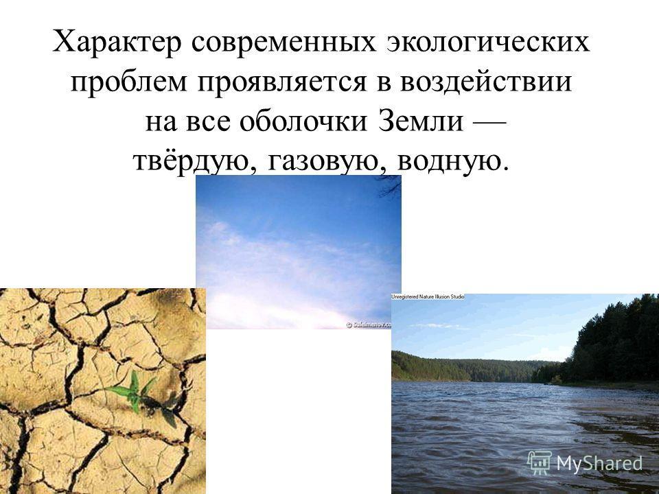 Характер современных экологических проблем проявляется в воздействии на все оболочки Земли твёрдую, газовую, водную.