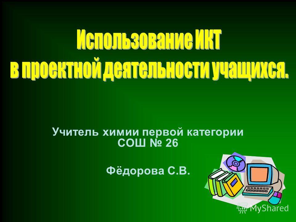 Учитель химии первой категории СОШ 26 Фёдорова С.В.