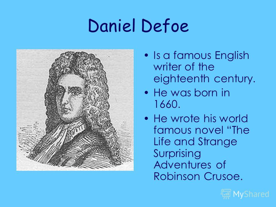 Daniel Defoe Is a famous English writer of the eighteenth century. He was born in 1660. He wrote his world famous novel The Life and Strange Surprising Adventures of Robinson Crusoe.