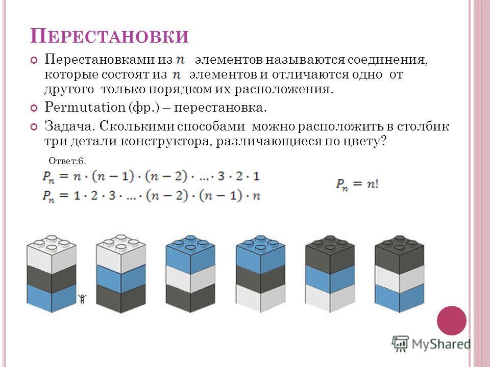П ЕРЕСТАНОВКИ Перестановками из элементов называются соединения, которые состоят из элементов и отличаются одно от другого только порядком их расположения. Permutation (фр.) – перестановка. Задача. Сколькими способами можно расположить в столбик три