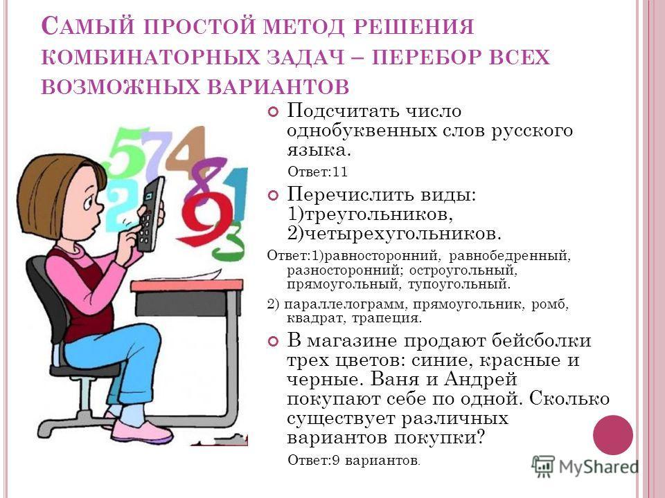 С АМЫЙ ПРОСТОЙ МЕТОД РЕШЕНИЯ КОМБИНАТОРНЫХ ЗАДАЧ – ПЕРЕБОР ВСЕХ ВОЗМОЖНЫХ ВАРИАНТОВ Подсчитать число однобуквенных слов русского языка. Ответ:11 Перечислить виды: 1)треугольников, 2)четырехугольников. Ответ:1)равносторонний, равнобедренный, разностор