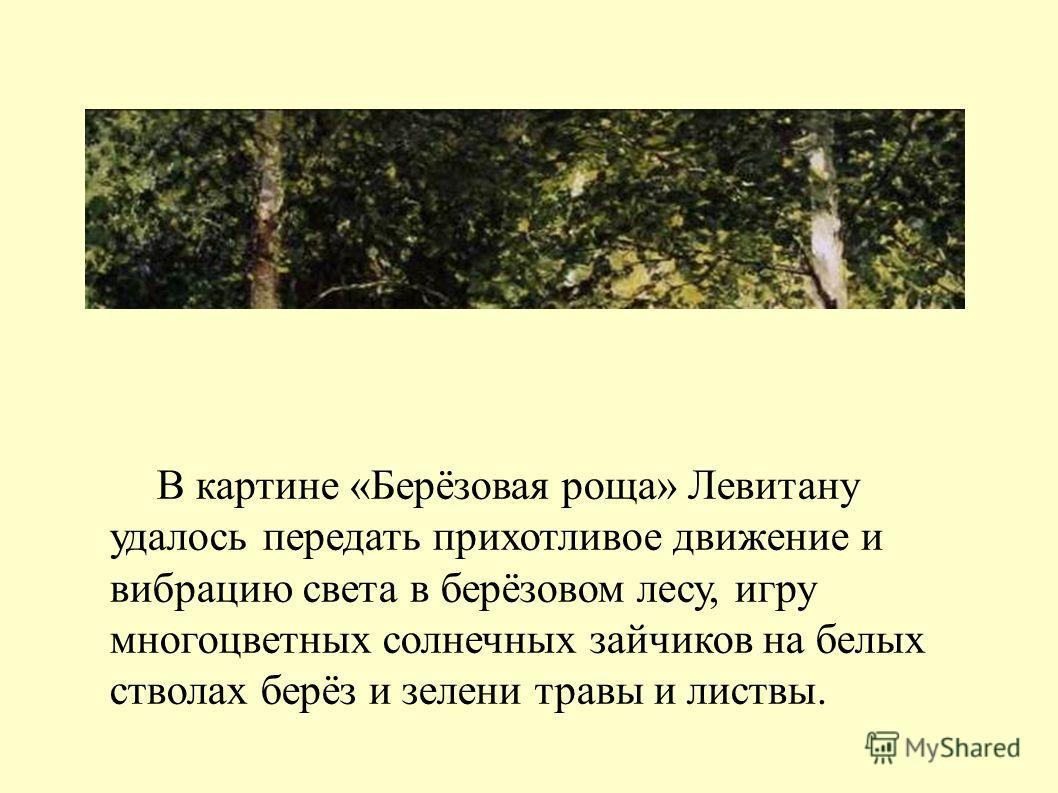 В картине «Берёзовая роща» Левитану удалось передать прихотливое движение и вибрацию света в берёзовом лесу, игру многоцветных солнечных зайчиков на белых стволах берёз и зелени травы и листвы.