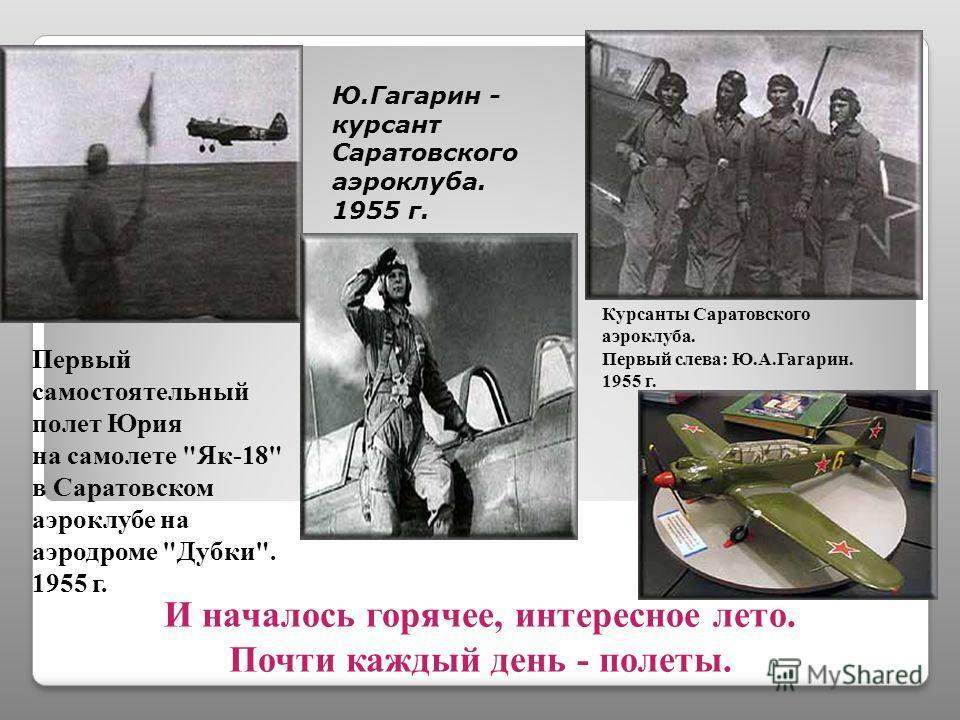 Гагарин учится летать. Аэроклуб ДОСААФ, Саратов В 1954 году, когда Юрий был на 4 курсе, он обратился к дирекции за разрешением заниматься одновременно в аэроклубе. Его желание учиться летать было серьезно, а сомневаться в его способностях оснований н