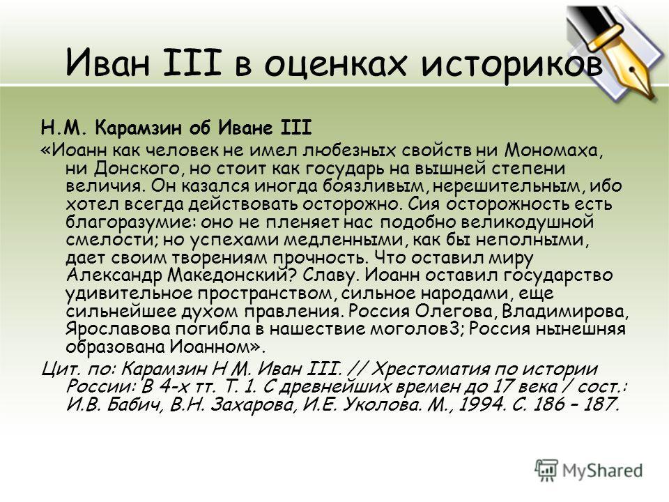 Иван III в оценках историков Н.М. Карамзин об Иване III «Иоанн как человек не имел любезных свойств ни Мономаха, ни Донского, но стоит как государь на вышней степени величия. Он казался иногда боязливым, нерешительным, ибо хотел всегда действовать ос