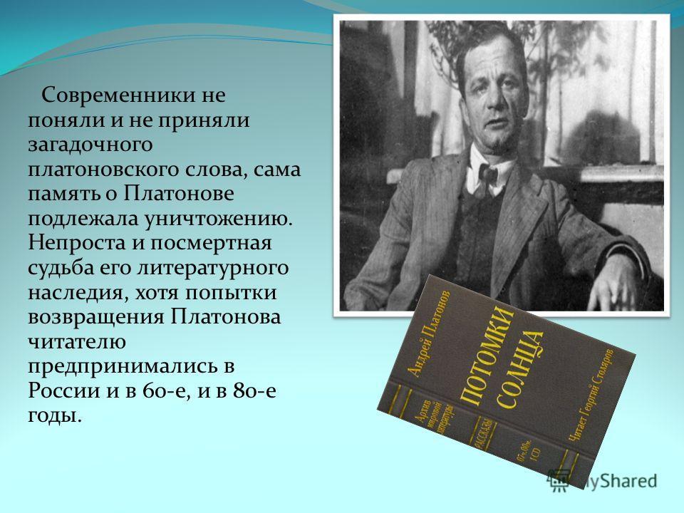 Современники не поняли и не приняли загадочного платоновского слова, сама память о Платонове подлежала уничтожению. Непроста и посмертная судьба его литературного наследия, хотя попытки возвращения Платонова читателю предпринимались в России и в 60-е