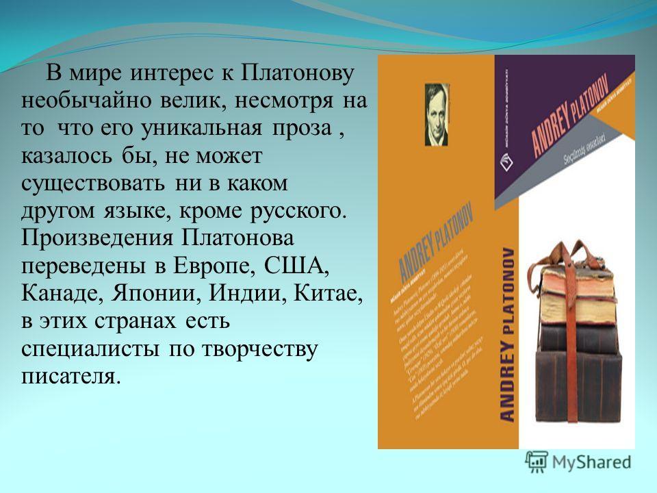 В мире интерес к Платонову необычайно велик, несмотря на то что его уникальная проза, казалось бы, не может существовать ни в каком другом языке, кроме русского. Произведения Платонова переведены в Европе, США, Канаде, Японии, Индии, Китае, в этих ст