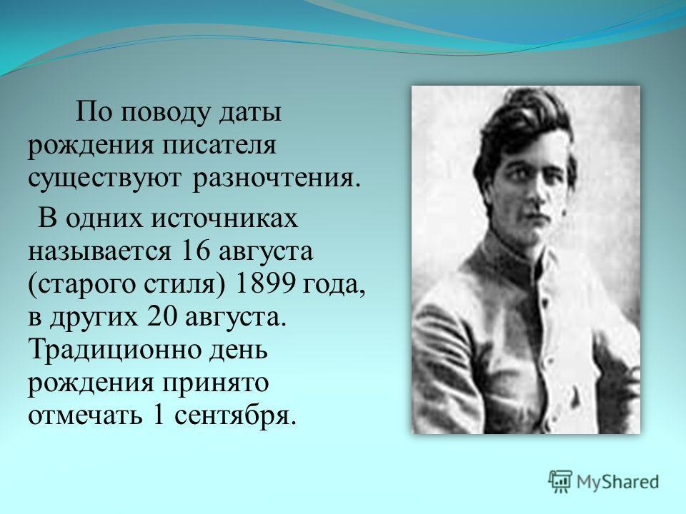 По поводу даты рождения писателя существуют разночтения. В одних источниках называется 16 августа (старого стиля) 1899 года, в других 20 августа. Традиционно день рождения принято отмечать 1 сентября.