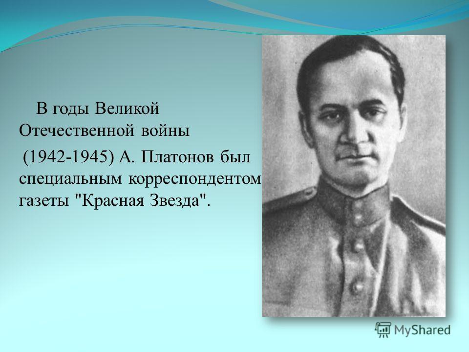 В годы Великой Отечественной войны (1942-1945) А. Платонов был специальным корреспондентом газеты Красная Звезда.