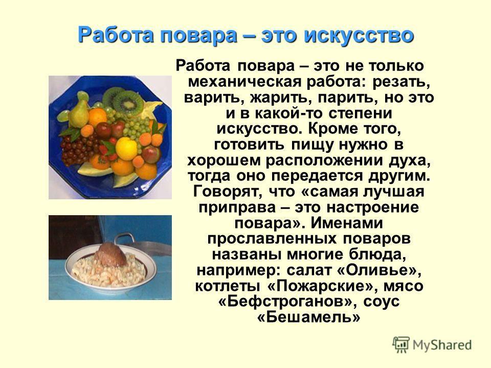 Работа повара – это искусство Работа повара – это не только механическая работа: резать, варить, жарить, парить, но это и в какой-то степени искусство. Кроме того, готовить пищу нужно в хорошем расположении духа, тогда оно передается другим. Говорят,