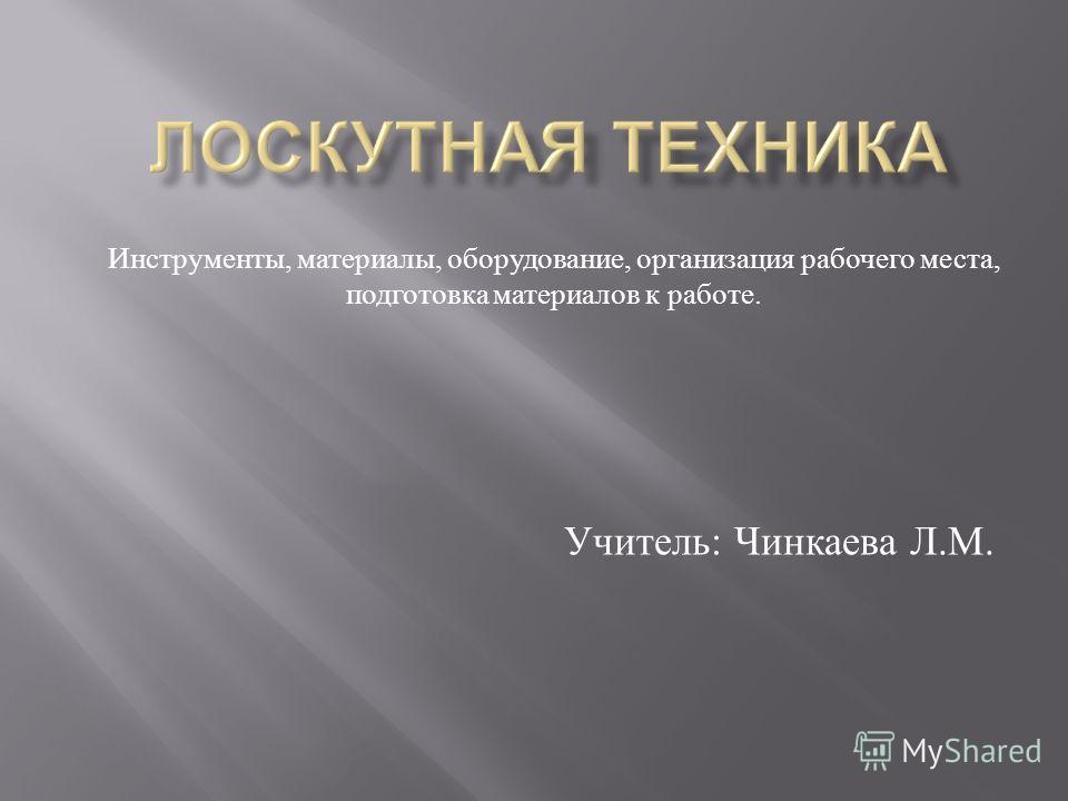 Учитель : Чинкаева Л. М. Инструменты, материалы, оборудование, организация рабочего места, подготовка материалов к работе.
