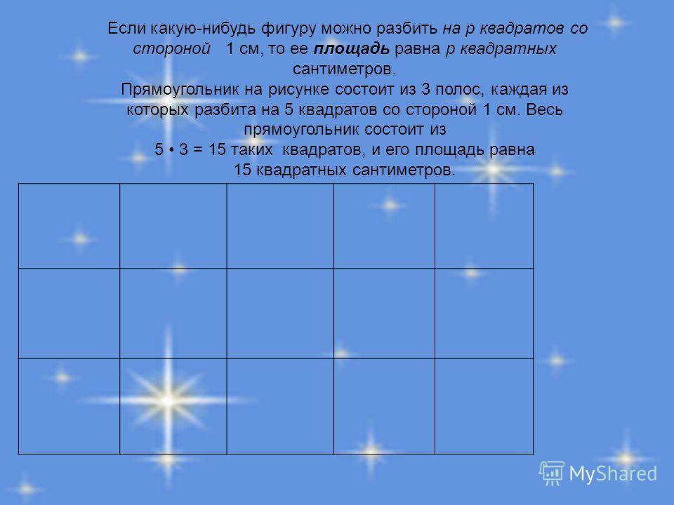 Если какую-нибудь фигуру можно разбить на р квадратов со стороной 1 см, то ее площадь равна р квадратных сантиметров. Прямоугольник на рисунке состоит из 3 полос, каждая из которых разбита на 5 квадратов со стороной 1 см. Весь прямоугольник состоит и